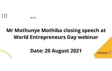 Productivity SA CEO closing remarks , Mr Mothunye Mothiba  closing speech at the World Entrepreneurs Day Occasion on 20 August 2021